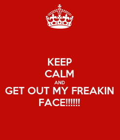 Poster: KEEP CALM AND GET OUT MY FREAKIN FACE!!!!!!