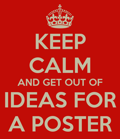 Poster: KEEP CALM AND GET OUT OF IDEAS FOR A POSTER