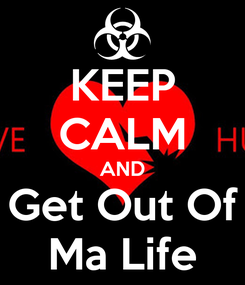 Poster: KEEP CALM AND Get Out Of Ma Life