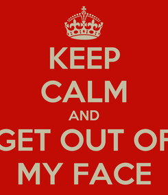 Poster: KEEP CALM AND GET OUT OF MY FACE