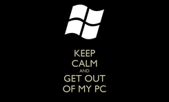 Poster: KEEP CALM AND GET OUT OF MY PC