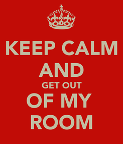 Poster: KEEP CALM AND GET OUT OF MY  ROOM