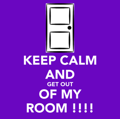 Poster: KEEP CALM AND GET OUT  OF MY  ROOM !!!!