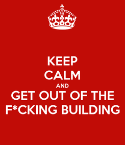 Poster: KEEP CALM AND GET OUT OF THE F*CKING BUILDING