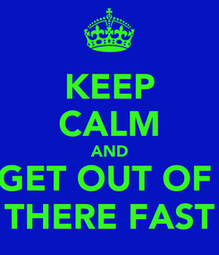 Poster: KEEP CALM AND GET OUT OF  THERE FAST