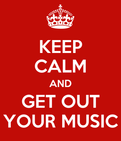 Poster: KEEP CALM AND GET OUT YOUR MUSIC