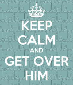 Poster: KEEP CALM AND GET OVER HIM