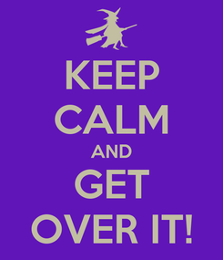 Poster: KEEP CALM AND GET OVER IT!