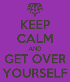 Poster: KEEP CALM AND GET OVER YOURSELF