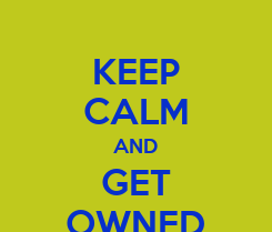 Poster: KEEP CALM AND GET OWNED