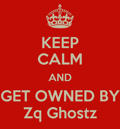 Poster: KEEP CALM AND GET OWNED BY Zq Ghostz