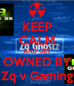 Poster: KEEP CALM AND GET OWNED BY Zq v Gaming