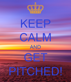 Poster: KEEP CALM AND GET PITCHED!