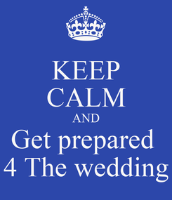 Poster: KEEP CALM AND Get prepared  4 The wedding