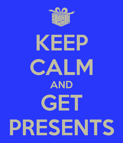 Poster: KEEP CALM AND GET PRESENTS