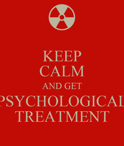 Poster: KEEP CALM AND GET PSYCHOLOGICAL TREATMENT