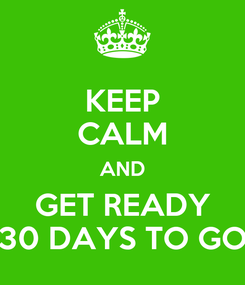 Poster: KEEP CALM AND GET READY 30 DAYS TO GO