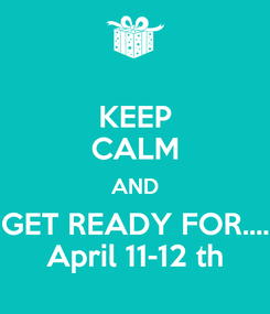 Poster: KEEP CALM AND GET READY FOR.... April 11-12 th