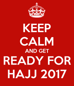 Poster: KEEP CALM AND GET READY FOR HAJJ 2017
