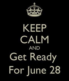 Poster: KEEP CALM AND Get Ready  For June 28