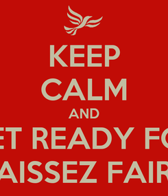 Poster: KEEP CALM AND GET READY FOR LAISSEZ FAIRE