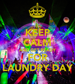 Poster: KEEP CALM AND GET READY FOR LAUNDRY DAY