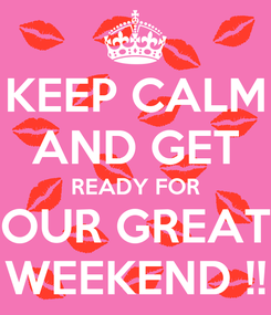 Poster: KEEP CALM AND GET READY FOR OUR GREAT WEEKEND !!