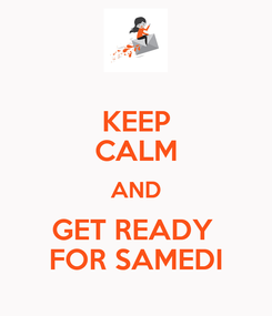 Poster: KEEP CALM AND GET READY  FOR SAMEDI