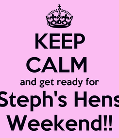 Poster: KEEP CALM  and get ready for Steph's Hens Weekend!!