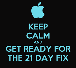 Poster: KEEP CALM AND GET READY FOR THE 21 DAY FIX