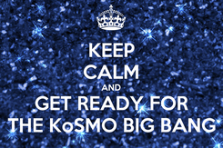 Poster: KEEP CALM AND GET READY FOR THE KoSMO BIG BANG