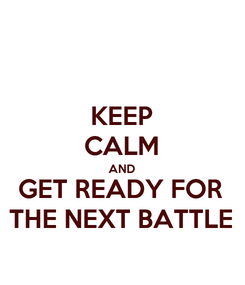 Poster: KEEP CALM AND GET READY FOR THE NEXT BATTLE