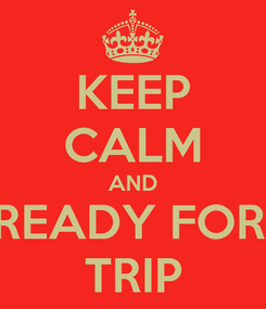 Poster: KEEP CALM AND GET READY FOR THE  TRIP