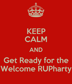 Poster: KEEP CALM AND Get Ready for the Welcome RUPharty