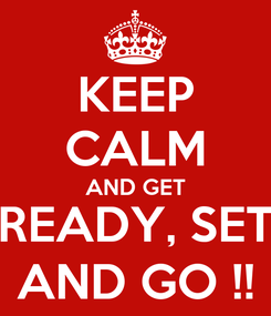 Poster: KEEP CALM AND GET READY, SET AND GO !!