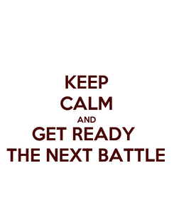 Poster: KEEP CALM AND GET READY  THE NEXT BATTLE