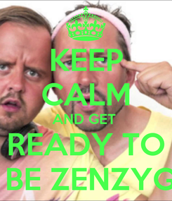 Poster: KEEP CALM AND GET  READY TO  BE ZENZYG