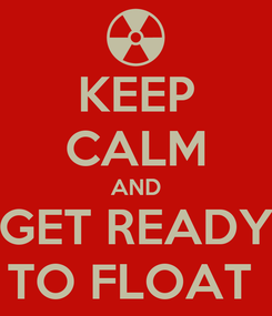 Poster: KEEP CALM AND GET READY TO FLOAT