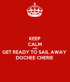 Poster: KEEP CALM AND GET READY TO SAIL AWAY DOCHEE CHERIE