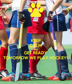 Poster: KEEP CALM AND GET READY TOMORROW WE PLAY HOCKEY!