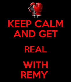 Poster: KEEP CALM AND GET REAL WITH REMY