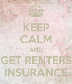 Poster: KEEP CALM AND GET RENTERS INSURANCE