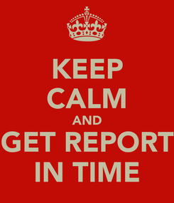 Poster: KEEP CALM AND GET REPORT IN TIME