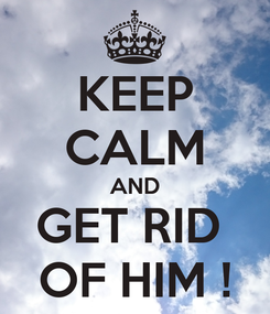 Poster: KEEP CALM AND GET RID  OF HIM !