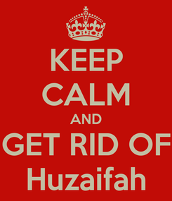 Poster: KEEP CALM AND GET RID OF Huzaifah