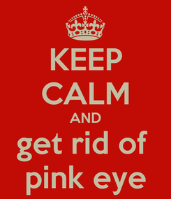 Poster: KEEP CALM AND get rid of  pink eye