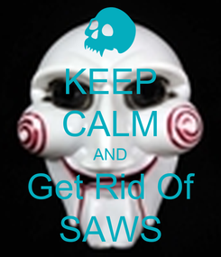 Poster: KEEP CALM AND Get Rid Of SAWS