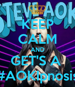 Poster: KEEP CALM AND GET'S A  #AOKIpnosis