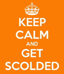 Poster: KEEP CALM AND GET SCOLDED