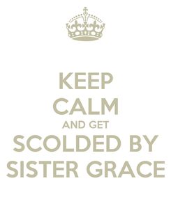 Poster: KEEP CALM AND GET SCOLDED BY SISTER GRACE